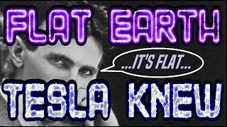 FLAT EARTH | TESLA KNEW...