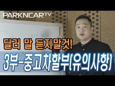 [박앤카TV] 3부 - 중고차할부(유의사항) 딜러들이 하는 말은 거짓말? 중고차 할부, 제대로 알고 이용하자