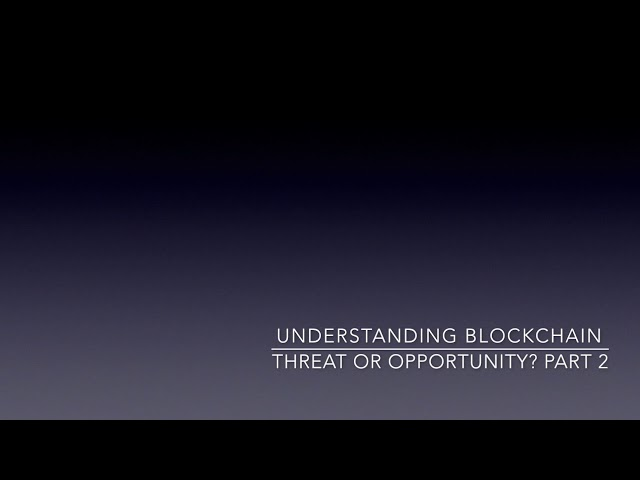 Understanding blockchain: Threat or Opportunity? Part 2