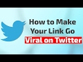 How to Make Your Link Go Viral on Twitter