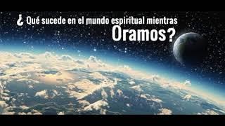 Que sucede en el mundo espiritual mientras oramos - Dr Ferna...