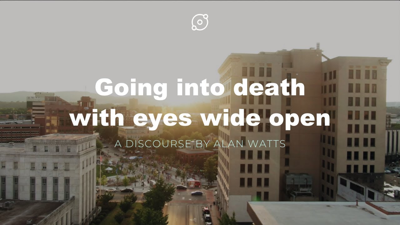 Video: Alan Watts, going into death with eyes wide open