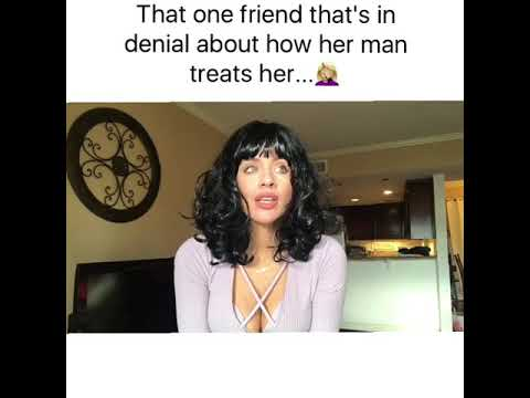 That one friend that is in denial about her man...