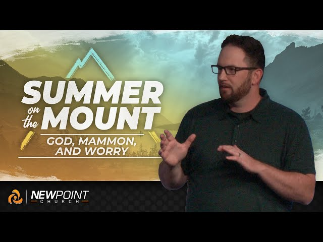 God, Mammon, and Worry | Summer on the Mount [ New Point Church ]