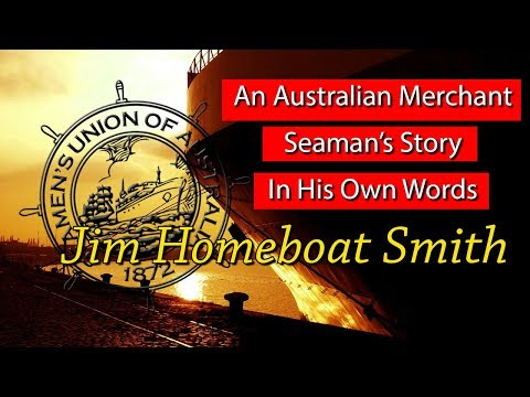 An Australian Merchant Seaman's Story In His Own Words - Jim Homeboat Smith