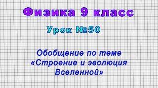 Физика 9 класс (Урок№50 - Обобщение по теме «Строение и эволюция Вселенной»)