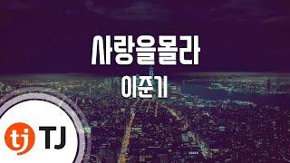 [TJ노래방] 사랑을몰라 - 이준기 (Don't Know Love - Lee Joon Gi) / TJ Karaoke