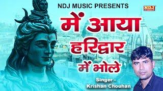 में आया हरिद्वार में भोले Krishan Chouhan New Shiv Bhajan Song Kawad Song NDJ Film