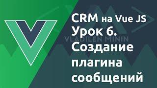 Урок 6. CRM на VueJS. Как создать плагин сообщений