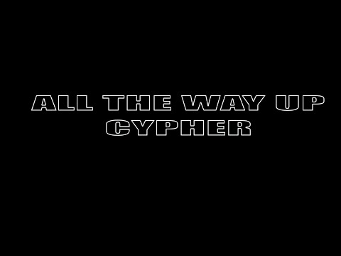 ALL THE WAY UP CYPHER