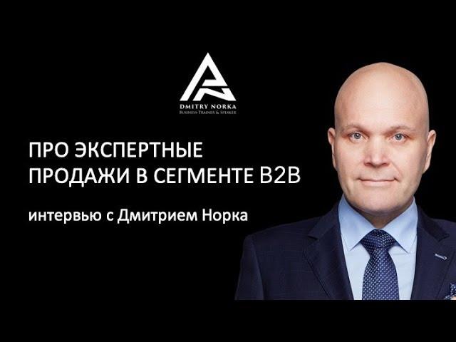Про экспертные продажи в сегменте b2b   интервью с Дмитрием Норка