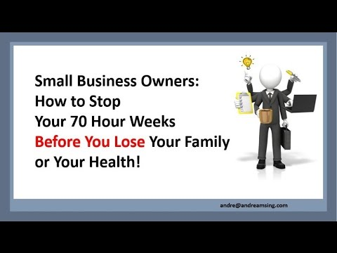 Small Business Owners: How to Stop Your 70 Hour Weeks Before You Lose Your Family Or Your Health!