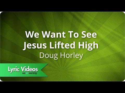 Doug Horley - We Want To See Jesus Lifted High - Lyric Video