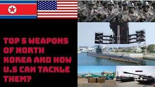 TOP 5 WEAPONS OF NORTH KOREA AND HOW U.S CAN TACKLE THEM?