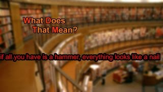 What does if all you have is a hammer, everything looks like a nail mean?