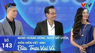 BỮA TRƯA VUI VẺ SỐ 143 | NSND HOÀNG DŨNG, NSUT MỸ UYÊN, DIỄN VIÊN VIỆT ANH | 10/06/2017 | VTV GO