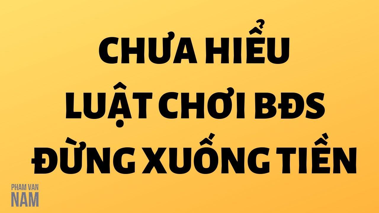 Chưa hiểu luật chơi đừng xuống tiền đầu tư bất động sản I Phạm Văn Nam