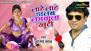 ल ह ल ह ड लब लभव ल ख ट lahe lahe labhvala khuti sanjay lal bhojpuri new song 2017