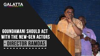 Goundamani should act with the new-gen actors - Director Ramdas