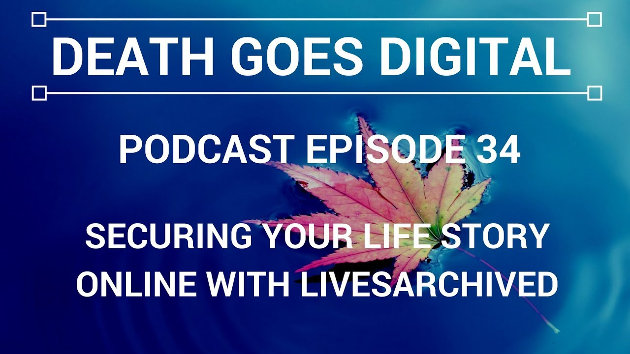 Death Goes Digital Podcast - EP 34 - Securing Your Life Story Online with LivesArchive