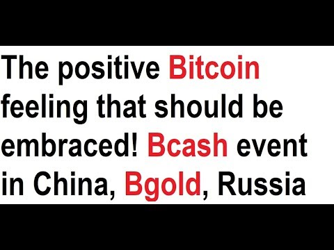 The positive Bitcoin feeling that should be embraced! Bcash event in China, Bgold, Russia