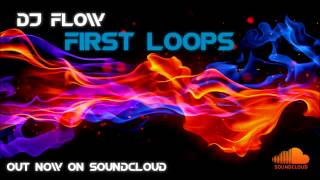 DJ Flow - First Loops [OUT ON SOUNDCLOUD]