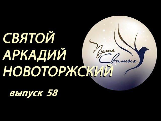 Святой Аркадий Новоторжский. Путь Святых. Выпуск 58.