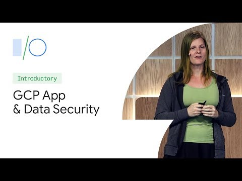 Securing Your Apps And User Data With Google Cloud (Google I/O'19)