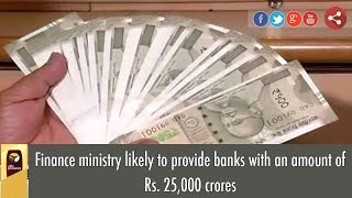Finance ministry likely to provide banks with an amount of Rs. 25,000 crores