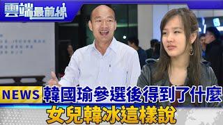 韓國瑜參選後得到了什麼 女兒韓冰這樣說 雲端最前線 EP483精華
