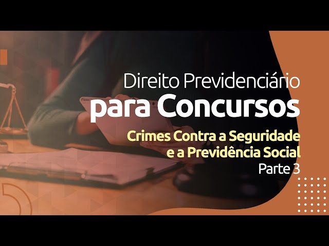 Direito Previdenciário - Crimes Contra a Seguridade e a Previdência Social -  Parte 3