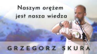 Naszym  orężem  jest  nasza  wiedza - Grzegorz Skura