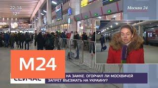 Смотреть видео Как москвичи восприняли запрет на въезд на Украину - Москва 24 онлайн