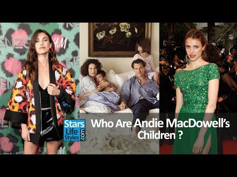 Who Are Andie MacDowell's Children ? 2 Daughters And 1 Son
