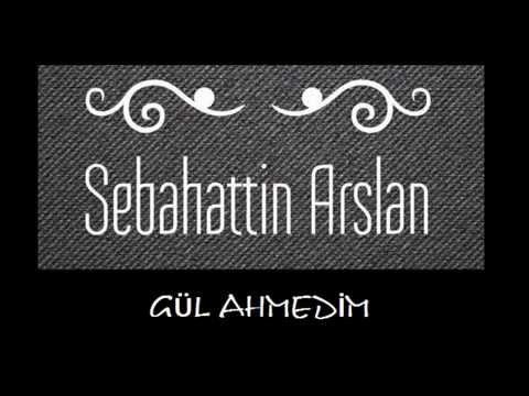 Sebahattin ARSLAN - Gül Ahmedim