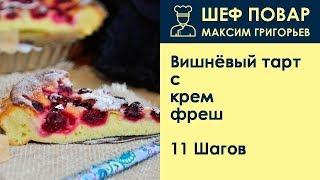 Вишнёвый тарт с крем-фреш . Рецепт от шеф повара Максима Григорьева