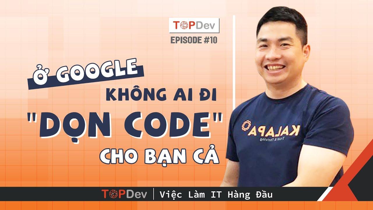 TopDev TV – Ep10 | Ở Google không ai đi DỌN CODE cho bạn cả