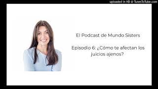 El Podcast de Mundo Sisters | Episodio 6: ¿Cómo te afectan los juicios ajenos?