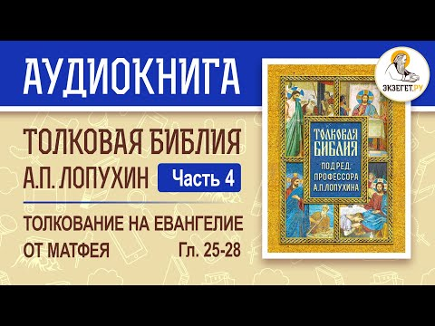 Аудиокнига Толковая Библия А.П. Лопухин (часть 4). Толкование на Евангелие от Матфея (главы 25-28).