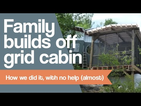 Family Builds Off Grid Cabin - How We Did It, With No Help (almost)