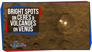 Bright Spots on Ceres, and Volcanoes on Venus