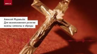 Алексей Муравьёв Для возникновения религии важны символы и обряды