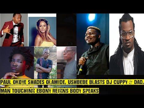 Paul Okoye shades Olamide, Ushbebe Blasts DJ Cuppy & Dad, Man Touching Ebony Reigns Body Speaks