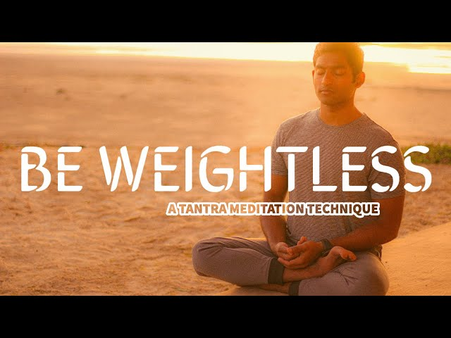 Be Weightless | A Tantra Meditation Technique To Put You at Ease