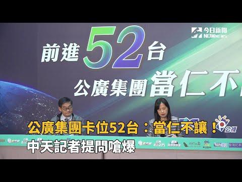 公廣集團卡位52台:當仁不讓!中天記者提問嗆爆
