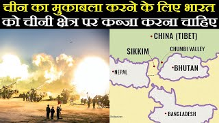 India को China का मुकाबला करने के लिए Chinese क्षेत्र पर कब्जा करना चाहिए