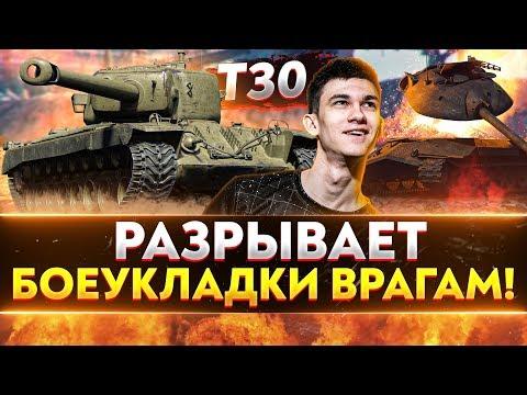 T30 - РАЗРЫВАЕТ БОЕУКЛАДКИ ВРАГАМ!