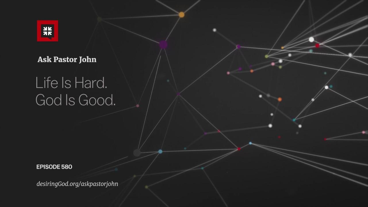 Life Is Hard. God Is Good. // Ask Pastor John