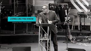 Living Like You Know - Apostle Phil Hernandez