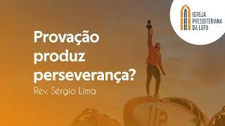 Provação produz perseverança? - Rev. Sérgio Lima